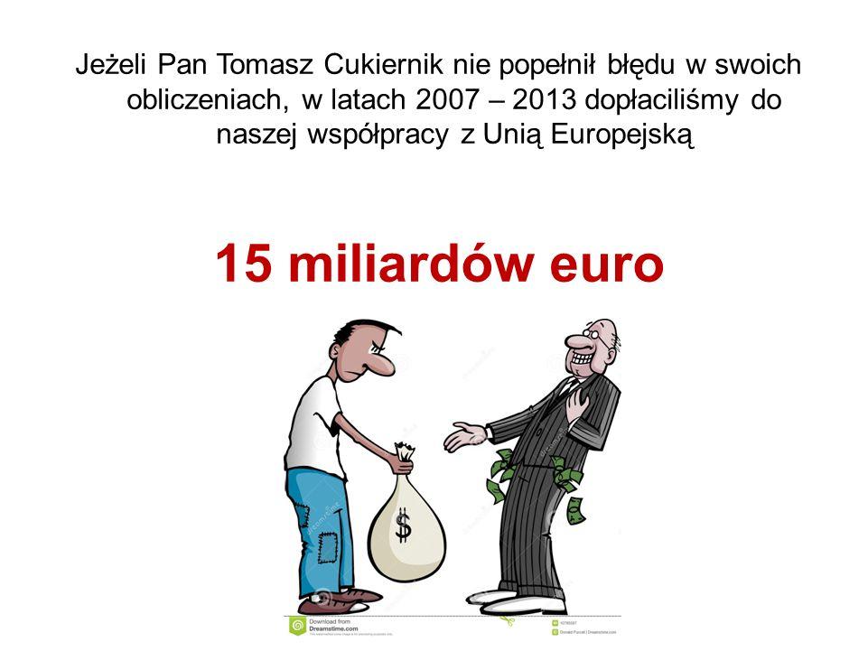 Jeżeli Pan Tomasz Cukiernik nie popełnił błędu w swoich obliczeniach, w latach 2007 – 2013 dopłaciliśmy do naszej współpracy z Unią Europejską 15 miliardów euro