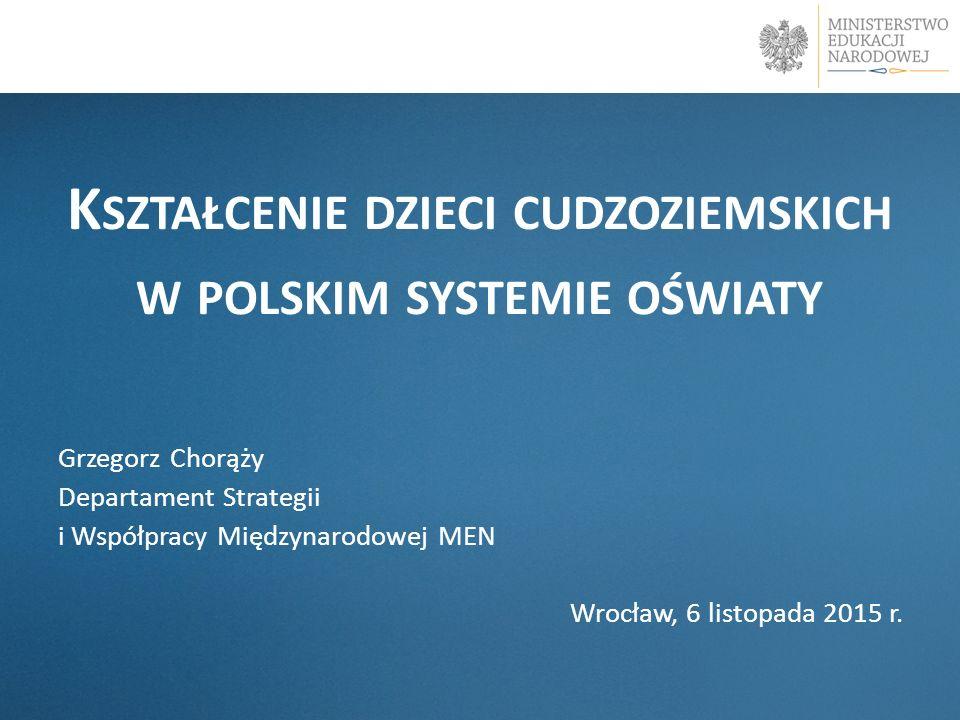 K SZTAŁCENIE DZIECI CUDZOZIEMSKICH W POLSKIM SYSTEMIE OŚWIATY Grzegorz Chorąży Departament Strategii i Współpracy Międzynarodowej MEN Wrocław, 6 listo