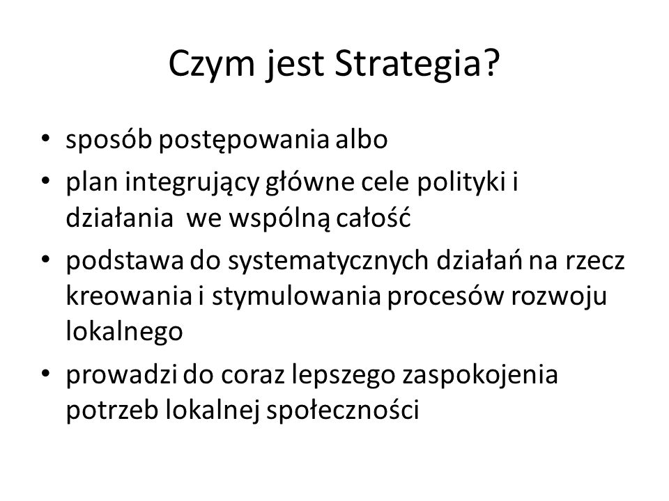 Czym jest Strategia? sposób postępowania albo plan integrujący główne cele polityki i działania we wspólną całość podstawa do systematycznych działań