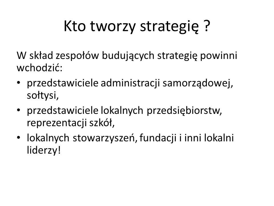 Kto tworzy strategię ? W skład zespołów budujących strategię powinni wchodzić: przedstawiciele administracji samorządowej, sołtysi, przedstawiciele lo