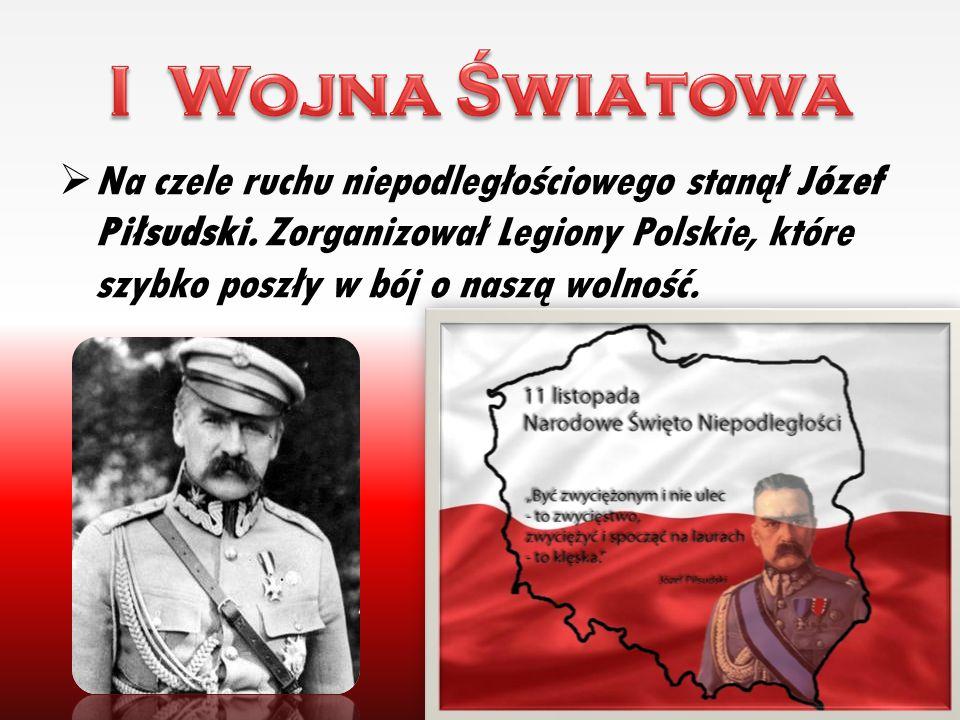  Na czele ruchu niepodległościowego stanął Józef Piłsudski. Zorganizował Legiony Polskie, które szybko poszły w bój o naszą wolność. 10
