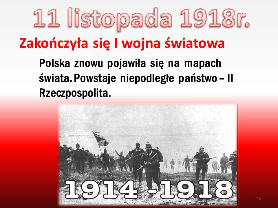 Zakończyła się I wojna światowa 13 Polska znowu pojawiła się na mapach świata. Powstaje niepodległe państwo – II Rzeczpospolita.