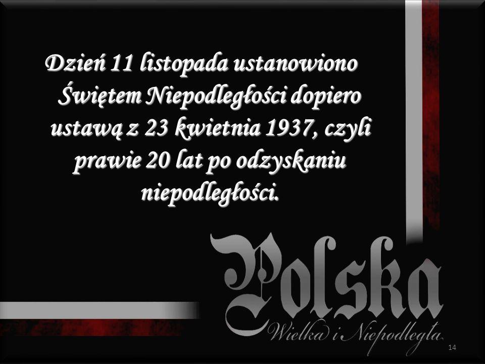 Dzień 11 listopada ustanowiono Świętem Niepodległości dopiero ustawą z 23 kwietnia 1937, czyli prawie 20 lat po odzyskaniu niepodległości. 14