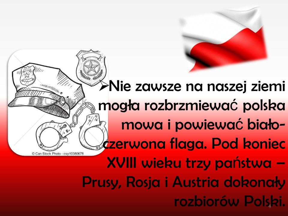  Nie zawsze na naszej ziemi mogła rozbrzmiewa ć polska mowa i powiewa ć biało- czerwona flaga. Pod koniec XVIII wieku trzy pa ń stwa – Prusy, Rosja i