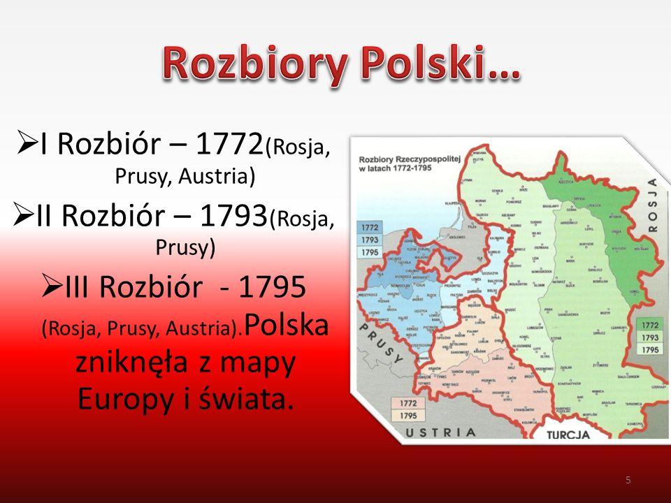 I Rozbiór – 1772 (Rosja, Prusy, Austria)  II Rozbiór – 1793 (Rosja, Prusy)  III Rozbiór - 1795 (Rosja, Prusy, Austria). Polska zniknęła z mapy Eur
