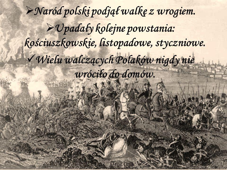  Naród polski podjął walkę z wrogiem.  Upadały kolejne powstania: kościuszkowskie, listopadowe, styczniowe. Wielu walczących Polaków nigdy nie wróci