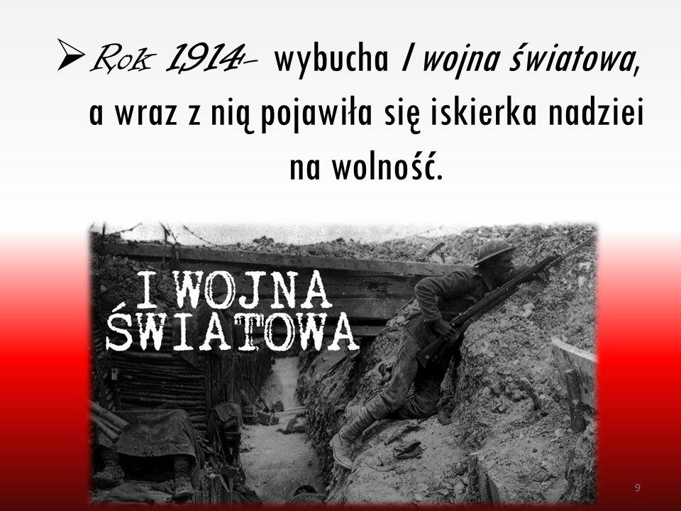  Rok 1914- wybucha I wojna światowa, a wraz z nią pojawiła się iskierka nadziei na wolność. 9