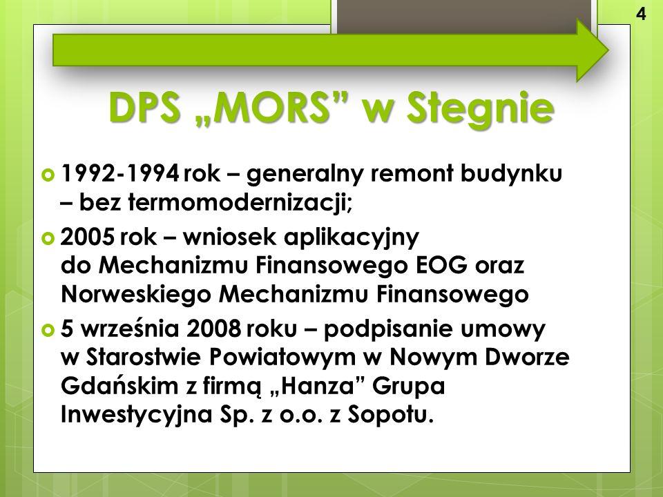 """DPS """"MORS w Stegnie  1992-1994 rok – generalny remont budynku – bez termomodernizacji;  2005 rok – wniosek aplikacyjny do Mechanizmu Finansowego EOG oraz Norweskiego Mechanizmu Finansowego  5 września 2008 roku – podpisanie umowy w Starostwie Powiatowym w Nowym Dworze Gdańskim z firmą """"Hanza Grupa Inwestycyjna Sp."""