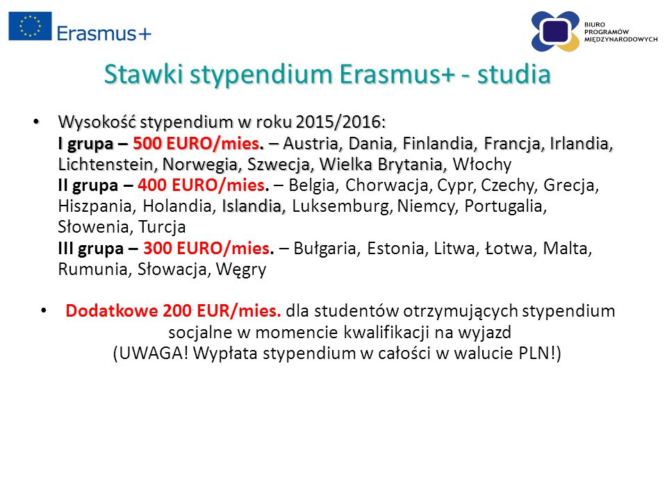 Stawki stypendium Erasmus+ - praktyki Wysokość stypendium w roku 2015/2016: Wysokość stypendium w roku 2015/2016: I grupa – 600 EUR/mies.
