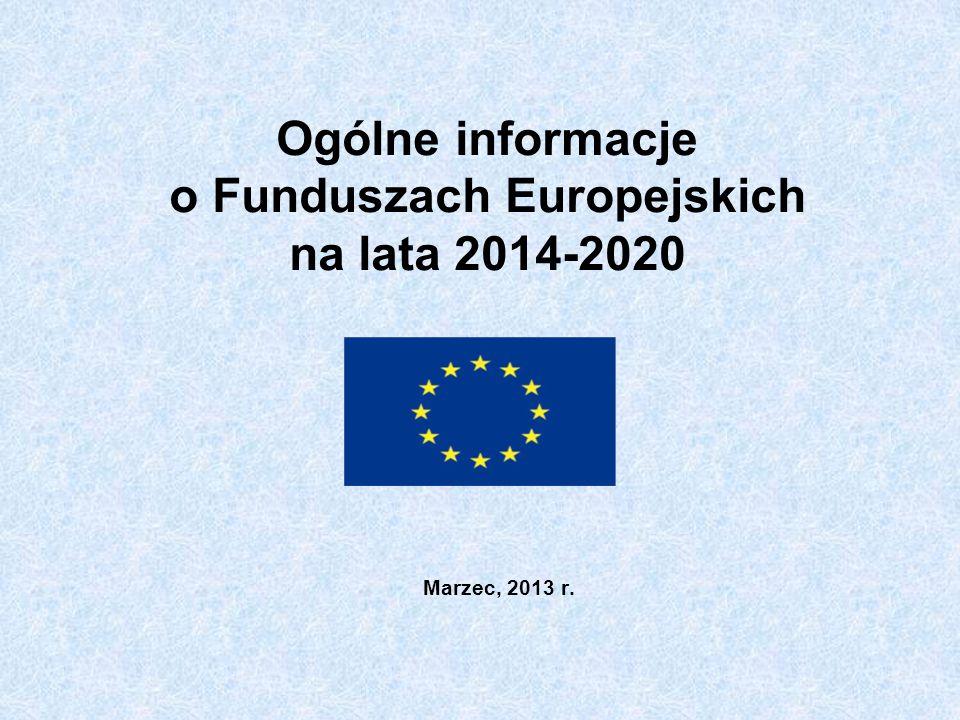 Ogólne informacje o Funduszach Europejskich na lata 2014-2020 Marzec, 2013 r.