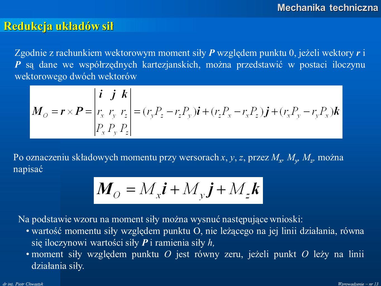 Wprowadzenie – nr 13 Mechanika techniczna dr inż. Piotr Chwastyk Redukcja układów sił Zgodnie z rachunkiem wektorowym moment siły P względem punktu 0,