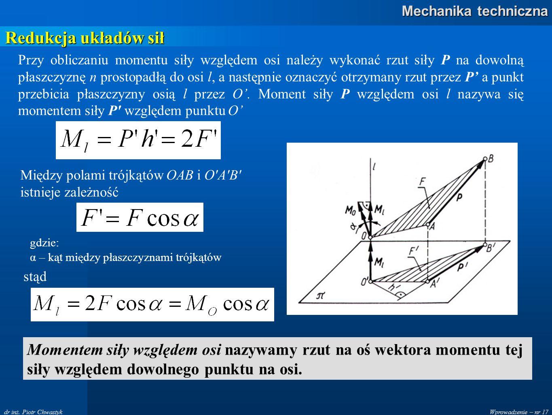 Wprowadzenie – nr 17 Mechanika techniczna dr inż. Piotr Chwastyk Redukcja układów sił Przy obliczaniu momentu siły względem osi należy wykonać rzut si