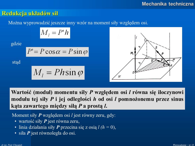 Wprowadzenie – nr 18 Mechanika techniczna dr inż. Piotr Chwastyk Redukcja układów sił Można wyprowadzić jeszcze inny wzór na moment siły względem osi.