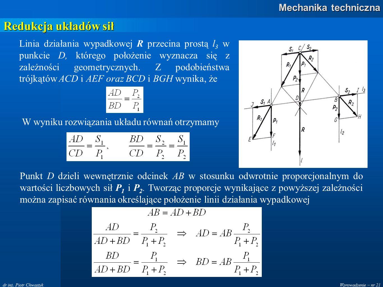 Wprowadzenie – nr 21 Mechanika techniczna dr inż. Piotr Chwastyk Redukcja układów sił Linia działania wypadkowej R przecina prostą l 3 w punkcie D, kt
