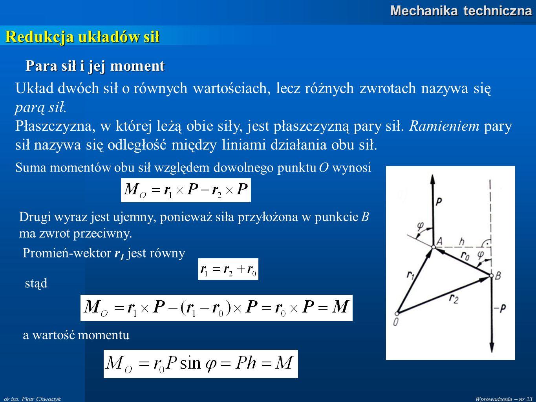 Wprowadzenie – nr 23 Mechanika techniczna dr inż. Piotr Chwastyk Redukcja układów sił Para sił i jej moment Układ dwóch sił o równych wartościach, lec
