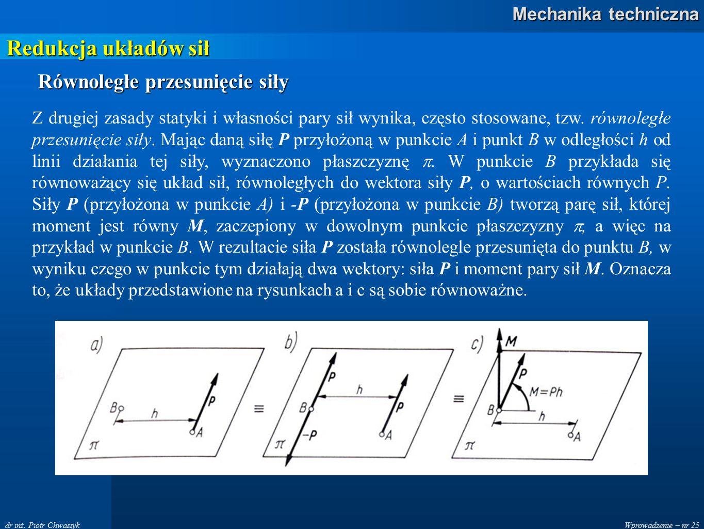 Wprowadzenie – nr 25 Mechanika techniczna dr inż. Piotr Chwastyk Redukcja układów sił Z drugiej zasady statyki i własności pary sił wynika, często sto
