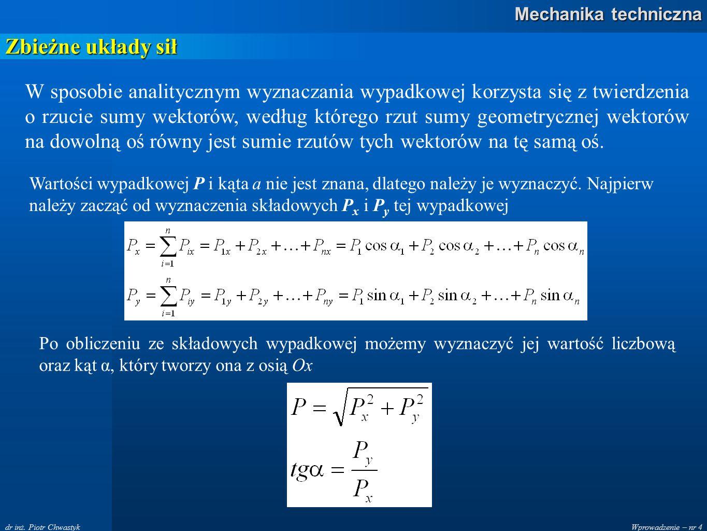 Wprowadzenie – nr 4 Mechanika techniczna dr inż. Piotr Chwastyk Zbieżne układy sił W sposobie analitycznym wyznaczania wypadkowej korzysta się z twier