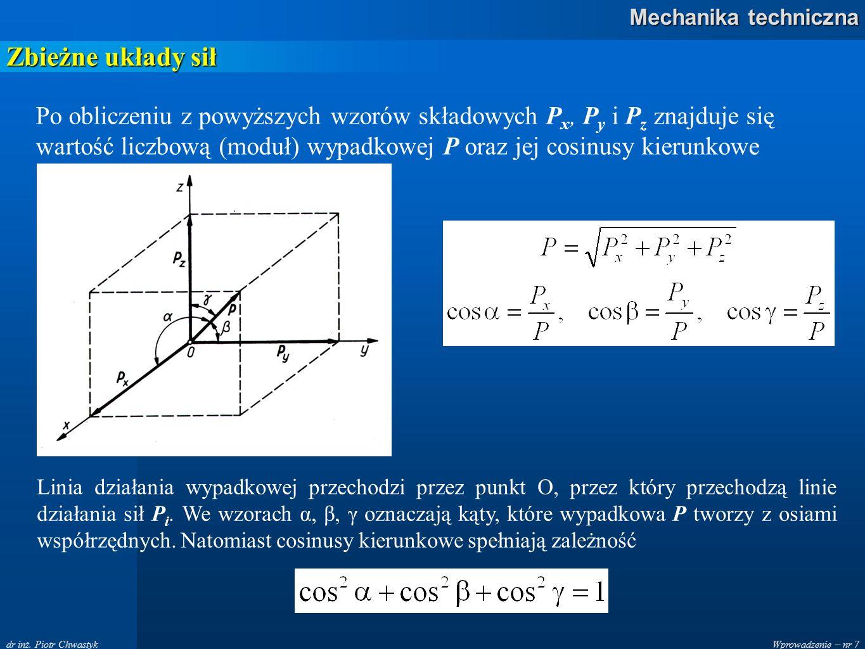Wprowadzenie – nr 7 Mechanika techniczna dr inż. Piotr Chwastyk Zbieżne układy sił Po obliczeniu z powyższych wzorów składowych P x, P y i P z znajduj
