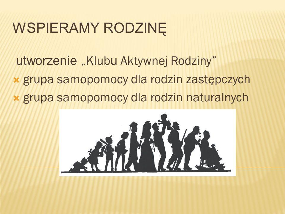 """WSPIERAMY RODZINĘ utworzenie """"Klub u Aktywnej Rodziny  grupa samopomocy dla rodzin zastępczych  grupa samopomocy dla rodzin naturalnych"""