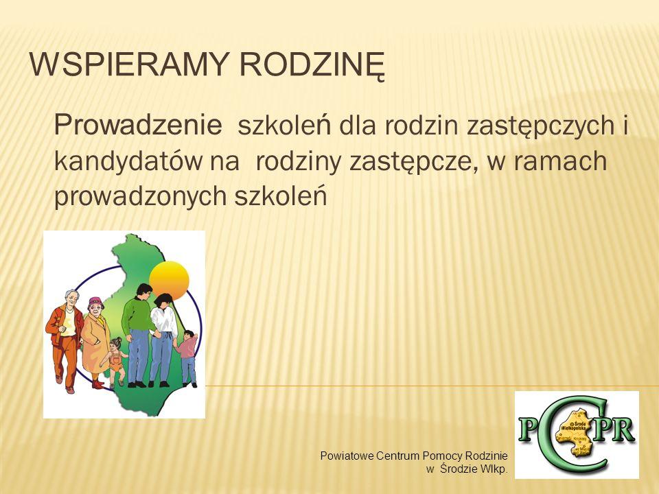 WSPIERAMY RODZINĘ Prowadzenie szkole ń dla rodzin zastępczych i kandydatów na rodziny zastępcze, w ramach prowadzonych szkoleń Powiatowe Centrum Pomocy Rodzinie w Środzie Wlkp.
