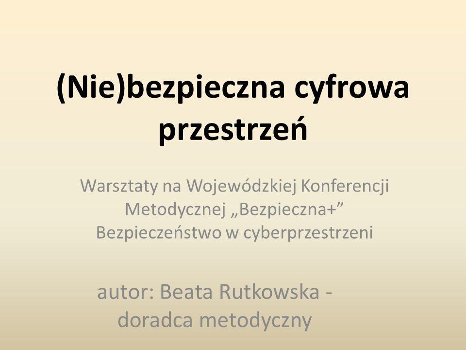 """(Nie)bezpieczna cyfrowa przestrzeń Warsztaty na Wojewódzkiej Konferencji Metodycznej """"Bezpieczna+ Bezpieczeństwo w cyberprzestrzeni autor: Beata Rutkowska - doradca metodyczny"""