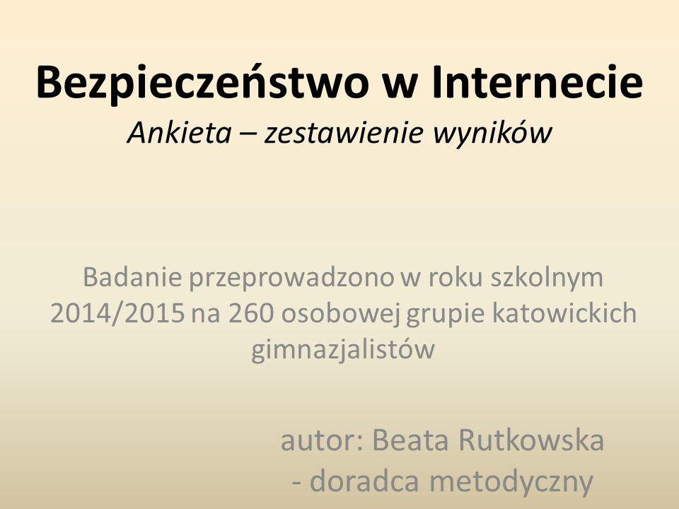Bezpieczeństwo w Internecie Ankieta – zestawienie wyników Badanie przeprowadzono w roku szkolnym 2014/2015 na 260 osobowej grupie katowickich gimnazjalistów autor: Beata Rutkowska - doradca metodyczny