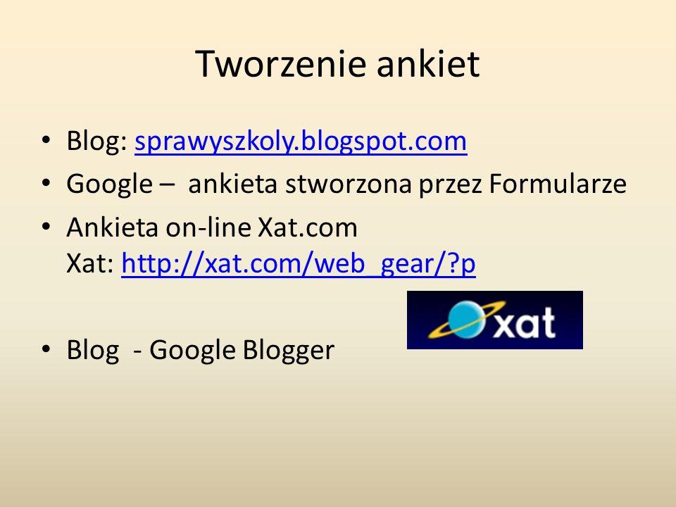 Tworzenie ankiet Blog: sprawyszkoly.blogspot.comsprawyszkoly.blogspot.com Google – ankieta stworzona przez Formularze Ankieta on-line Xat.com Xat: http://xat.com/web_gear/ phttp://xat.com/web_gear/ p Blog - Google Blogger