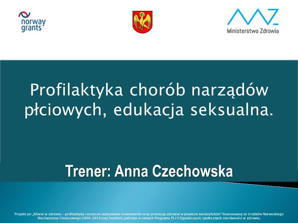 """Profilaktyka chorób narządów płciowych, edukacja seksualna. Trener: Anna Czechowska Projekt pn """"Równi w zdrowiu – profilaktyka i wczesne wykrywanie no"""