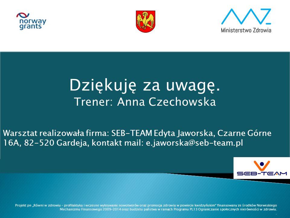Dziękuję za uwagę. Trener: Anna Czechowska Warsztat realizowała firma: SEB-TEAM Edyta Jaworska, Czarne Górne 16A, 82-520 Gardeja, kontakt mail: e.jawo