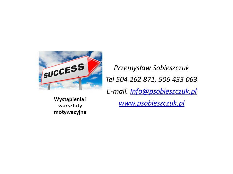 Wystąpienia i warsztaty motywacyjne Przemysław Sobieszczuk Tel 504 262 871, 506 433 063 E-mail.
