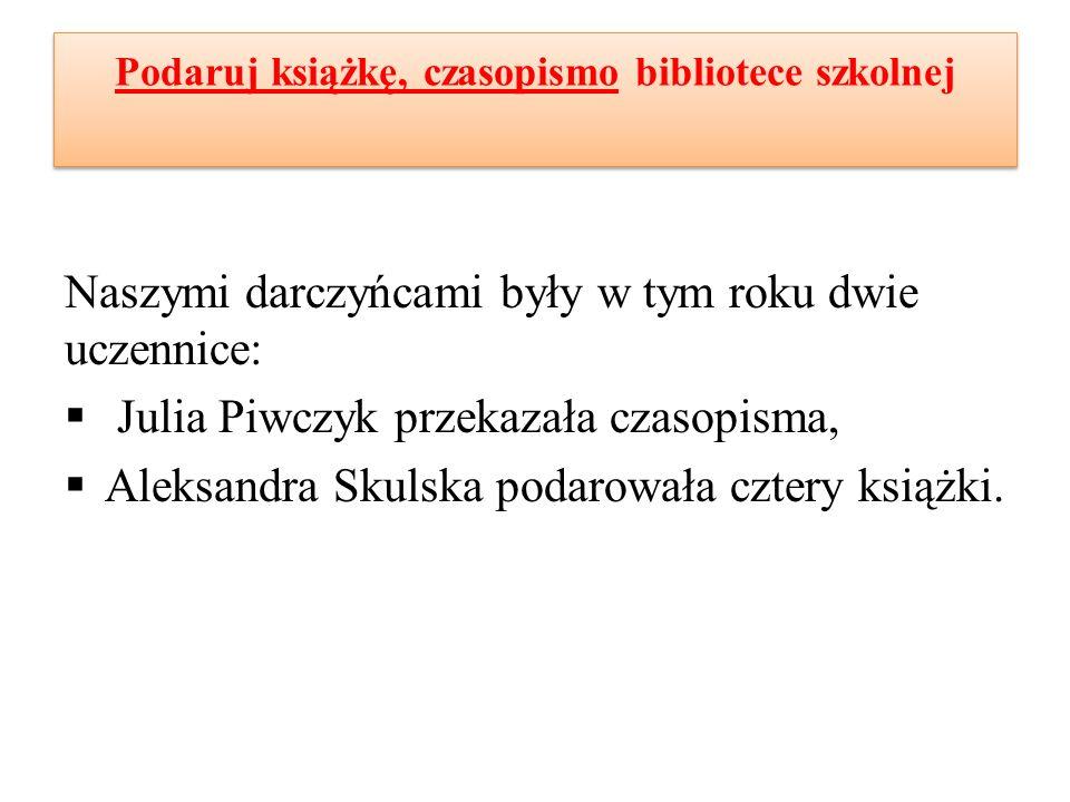 Podaruj książkę, czasopismo bibliotece szkolnej Naszymi darczyńcami były w tym roku dwie uczennice:  Julia Piwczyk przekazała czasopisma,  Aleksandra Skulska podarowała cztery książki.