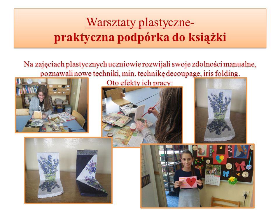 Warsztaty plastyczne- praktyczna podpórka do książki Na zajęciach plastycznych uczniowie rozwijali swoje zdolności manualne, poznawali nowe techniki, min.