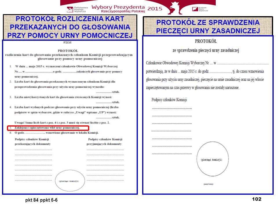 PROTOKÓŁ ROZLICZENIA KART PRZEKAZANYCH DO GŁOSOWANIA PRZY POMOCY URNY POMOCNICZEJ PROTOKÓŁ ZE SPRAWDZENIA PIECZĘCI URNY ZASADNICZEJ pkt 84 ppkt 5-6 102