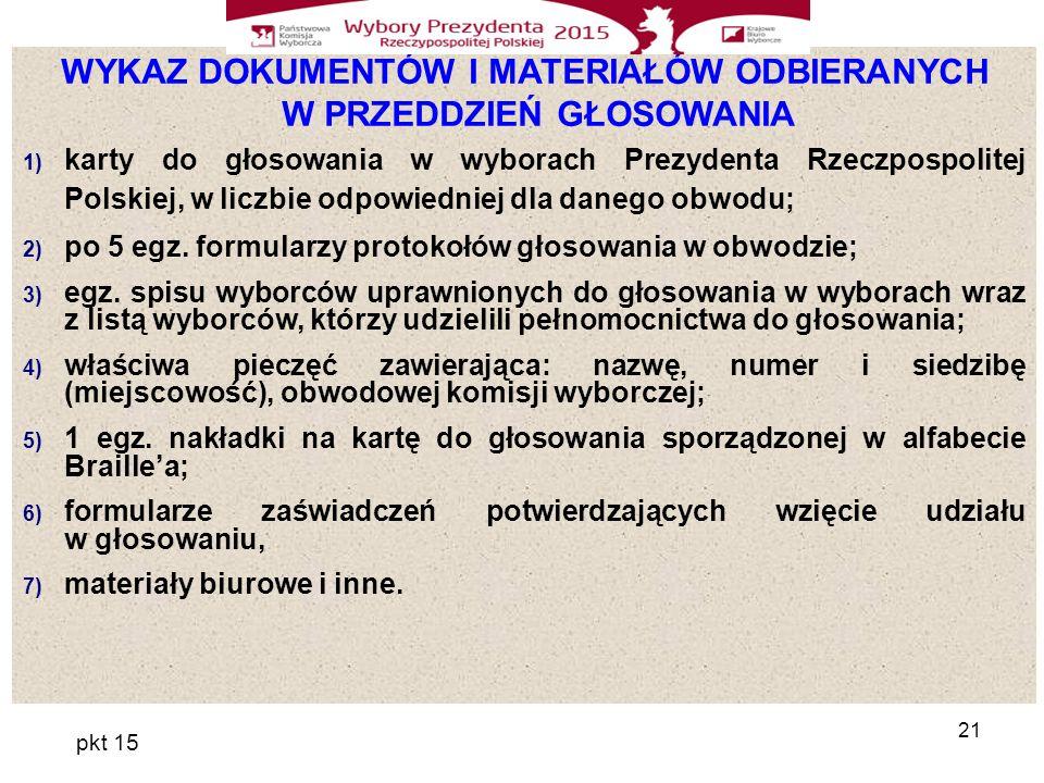 21 WYKAZ DOKUMENTÓW I MATERIAŁÓW ODBIERANYCH W PRZEDDZIEŃ GŁOSOWANIA 1) karty do głosowania w wyborach Prezydenta Rzeczpospolitej Polskiej, w liczbie odpowiedniej dla danego obwodu; 2) po 5 egz.