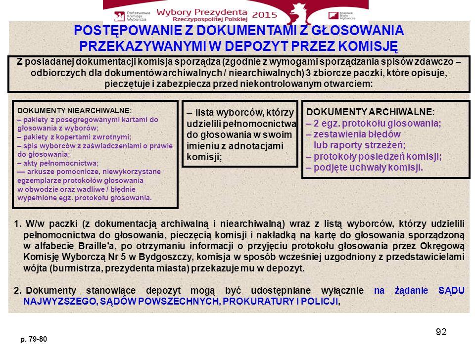 92 POSTĘPOWANIE Z DOKUMENTAMI Z GŁOSOWANIA PRZEKAZYWANYMI W DEPOZYT PRZEZ KOMISJĘ Z posiadanej dokumentacji komisja sporządza (zgodnie z wymogami sporządzania spisów zdawczo – odbiorczych dla dokumentów archiwalnych / niearchiwalnych) 3 zbiorcze paczki, które opisuje, pieczętuje i zabezpiecza przed niekontrolowanym otwarciem: DOKUMENTY NIEARCHIWALNE: – pakiety z posegregowanymi kartami do głosowania z wyborów; – pakiety z kopertami zwrotnymi; – spis wyborców z zaświadczeniami o prawie do głosowania; – akty pełnomocnictwa; –– arkusze pomocnicze, niewykorzystane egzemplarze protokołów głosowania w obwodzie oraz wadliwe / błędnie wypełnione egz.