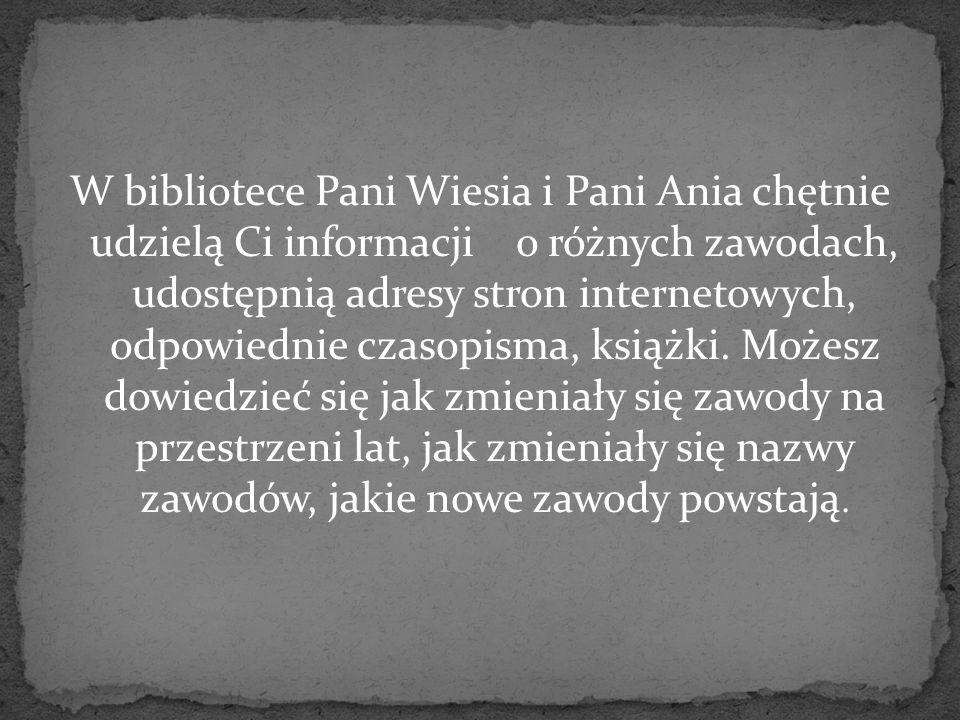 W bibliotece Pani Wiesia i Pani Ania chętnie udzielą Ci informacji o różnych zawodach, udostępnią adresy stron internetowych, odpowiednie czasopisma,