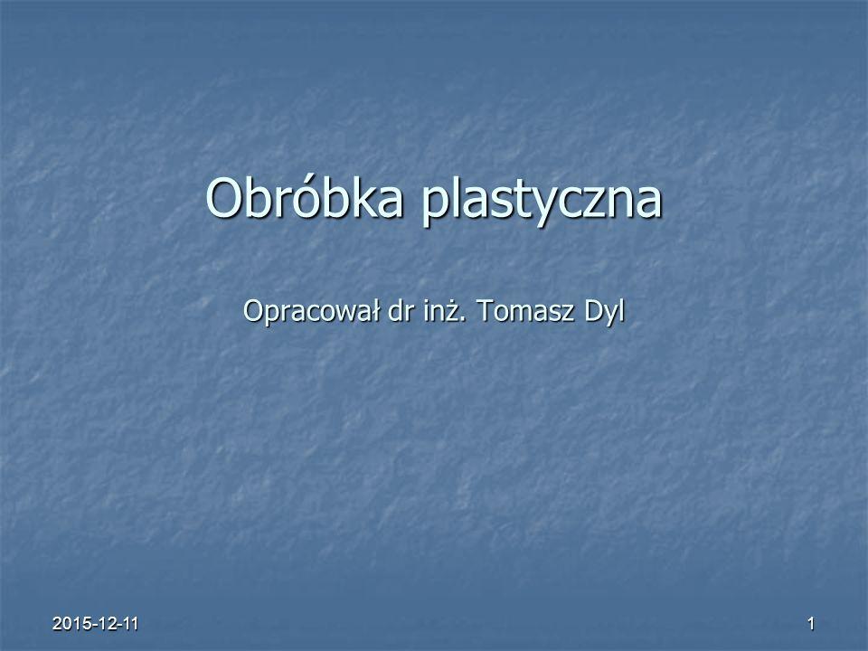 2015-12-111 Obróbka plastyczna Opracował dr inż. Tomasz Dyl