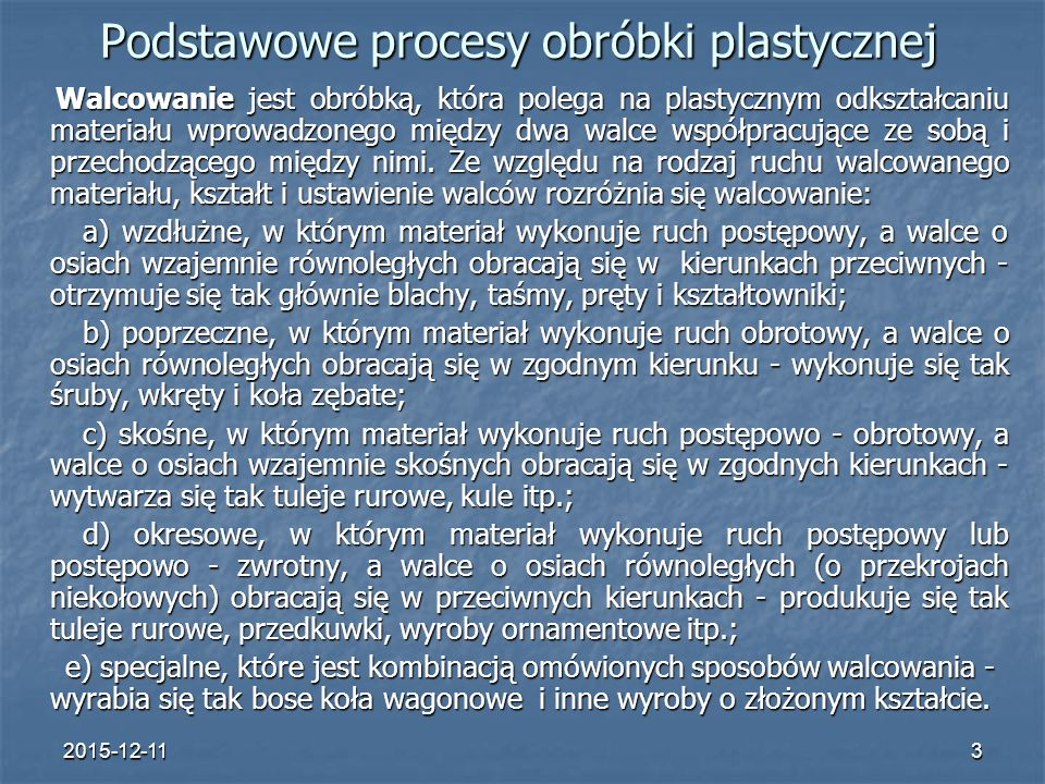 2015-12-113 Podstawowe procesy obróbki plastycznej Walcowanie jest obróbką, która polega na plastycznym odkształcaniu materiału wprowadzonego między dwa walce współpracujące ze sobą i przechodzącego między nimi.