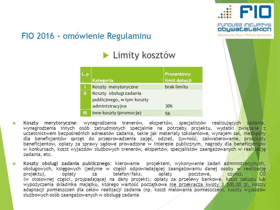 FIO 2016 - omówienie Regulaminu  Limity kosztów  Koszty merytoryczne: wynagrodzenia trenerów, ekspertów, specjalistów realizujących zadania, wynagrodzenia innych osób zatrudnionych specjalnie na potrzeby projektu, wydatki związane z uczestnictwem bezpośrednich adresatów zadania, takie jak materiały szkoleniowe, wynajem sal, niezbędny dla beneficjentów sprzęt do przeprowadzenia zajęć, odzież, żywność, zakwaterowanie, przejazdy beneficjentów, opłaty za sprawy sądowe prowadzone w interesie publicznym, nagrody dla beneficjentów w konkursach, koszt wyjazdów służbowych trenerów, ekspertów, specjalistów zaangażowanych w realizację zadania, etc.