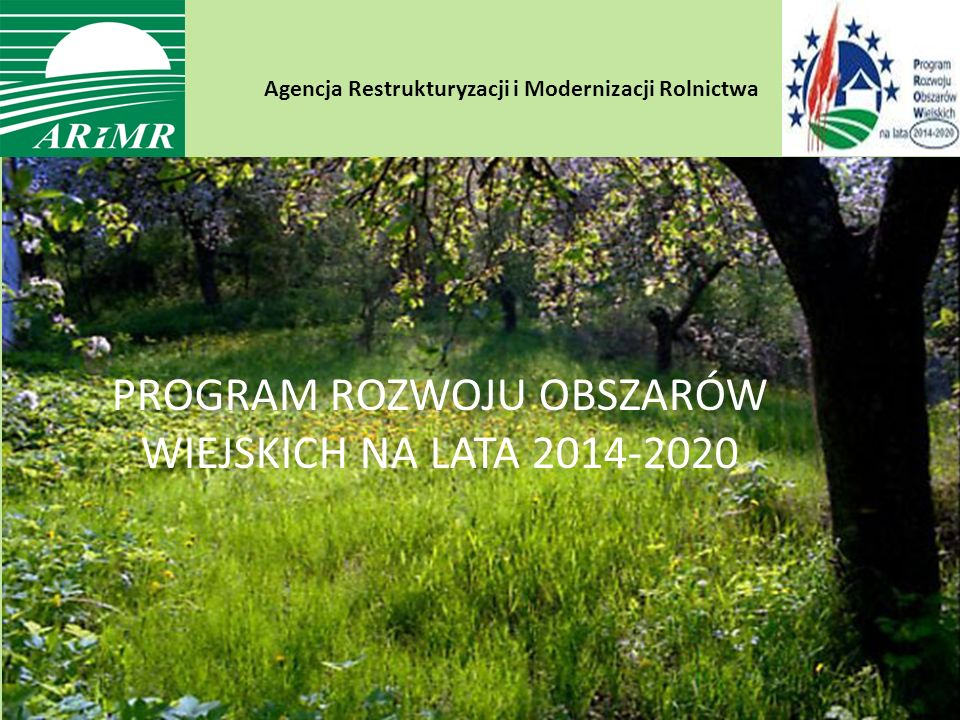 Agencja Restrukturyzacji i Modernizacji Rolnictwa Ogólne zasady przyznawania płatności po roku 2013 (projekty legislacji UE) PROGRAM ROZWOJU OBSZARÓW WIEJSKICH NA LATA 2014-2020