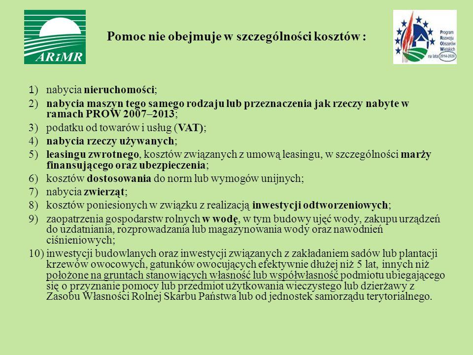 1 ) nabycia nieruchomości; 2) nabycia maszyn tego samego rodzaju lub przeznaczenia jak rzeczy nabyte w ramach PROW 2007–2013; 3) podatku od towarów i usług (VAT); 4) nabycia rzeczy używanych; 5) leasingu zwrotnego, kosztów związanych z umową leasingu, w szczególności marży finansującego oraz ubezpieczenia; 6) kosztów dostosowania do norm lub wymogów unijnych; 7) nabycia zwierząt; 8) kosztów poniesionych w związku z realizacją inwestycji odtworzeniowych; 9) zaopatrzenia gospodarstw rolnych w wodę, w tym budowy ujęć wody, zakupu urządzeń do uzdatniania, rozprowadzania lub magazynowania wody oraz nawodnień ciśnieniowych; 10) inwestycji budowlanych oraz inwestycji związanych z zakładaniem sadów lub plantacji krzewów owocowych, gatunków owocujących efektywnie dłużej niż 5 lat, innych niż położone na gruntach stanowiących własność lub współwłasność podmiotu ubiegającego się o przyznanie pomocy lub przedmiot użytkowania wieczystego lub dzierżawy z Zasobu Własności Rolnej Skarbu Państwa lub od jednostek samorządu terytorialnego.