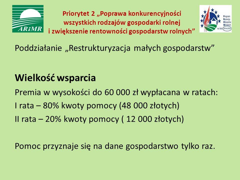 """Priorytet 2 """"Poprawa konkurencyjności wszystkich rodzajów gospodarki rolnej i zwiększenie rentowności gospodarstw rolnych Poddziałanie """"Restrukturyzacja małych gospodarstw Wielkość wsparcia Premia w wysokości do 60 000 zł wypłacana w ratach: I rata – 80% kwoty pomocy (48 000 złotych) II rata – 20% kwoty pomocy ( 12 000 złotych) Pomoc przyznaje się na dane gospodarstwo tylko raz."""