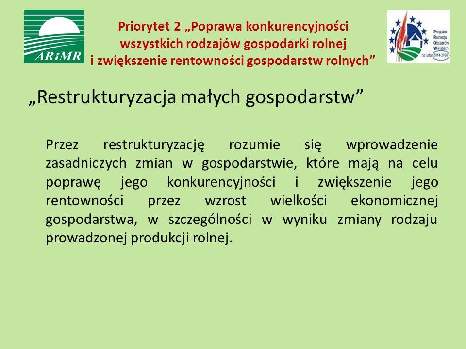 """Priorytet 2 """"Poprawa konkurencyjności wszystkich rodzajów gospodarki rolnej i zwiększenie rentowności gospodarstw rolnych """"Restrukturyzacja małych gospodarstw Przez restrukturyzację rozumie się wprowadzenie zasadniczych zmian w gospodarstwie, które mają na celu poprawę jego konkurencyjności i zwiększenie jego rentowności przez wzrost wielkości ekonomicznej gospodarstwa, w szczególności w wyniku zmiany rodzaju prowadzonej produkcji rolnej."""