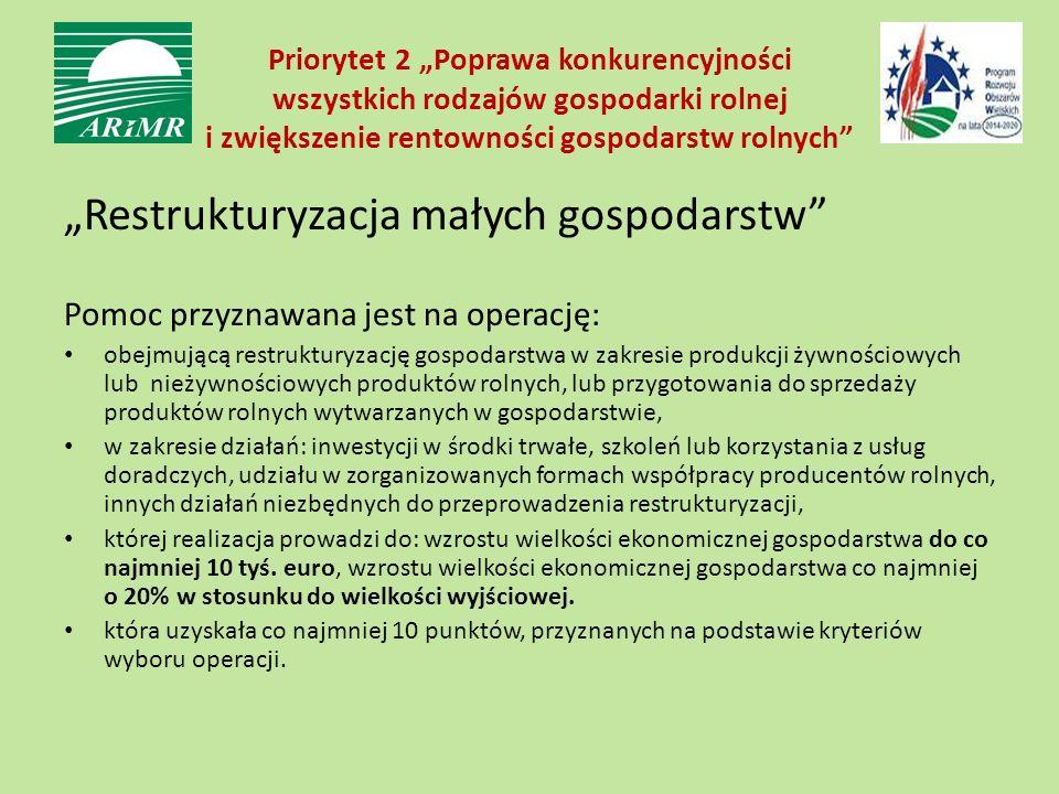"""Priorytet 2 """"Poprawa konkurencyjności wszystkich rodzajów gospodarki rolnej i zwiększenie rentowności gospodarstw rolnych """"Restrukturyzacja małych gospodarstw Pomoc przyznawana jest na operację: obejmującą restrukturyzację gospodarstwa w zakresie produkcji żywnościowych lub nieżywnościowych produktów rolnych, lub przygotowania do sprzedaży produktów rolnych wytwarzanych w gospodarstwie, w zakresie działań: inwestycji w środki trwałe, szkoleń lub korzystania z usług doradczych, udziału w zorganizowanych formach współpracy producentów rolnych, innych działań niezbędnych do przeprowadzenia restrukturyzacji, której realizacja prowadzi do: wzrostu wielkości ekonomicznej gospodarstwa do co najmniej 10 tyś."""
