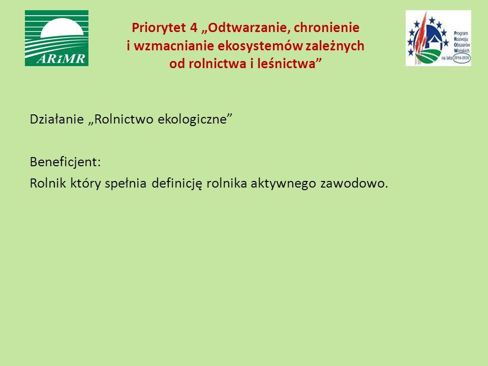 """Priorytet 4 """"Odtwarzanie, chronienie i wzmacnianie ekosystemów zależnych od rolnictwa i leśnictwa"""" Działanie """"Rolnictwo ekologiczne"""" Beneficjent: Roln"""