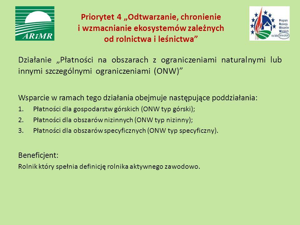 """Priorytet 4 """"Odtwarzanie, chronienie i wzmacnianie ekosystemów zależnych od rolnictwa i leśnictwa Działanie """"Płatności na obszarach z ograniczeniami naturalnymi lub innymi szczególnymi ograniczeniami (ONW) Wsparcie w ramach tego działania obejmuje następujące poddziałania: 1.Płatności dla gospodarstw górskich (ONW typ górski); 2.Płatności dla obszarów nizinnych (ONW typ nizinny); 3.Płatności dla obszarów specyficznych (ONW typ specyficzny)."""