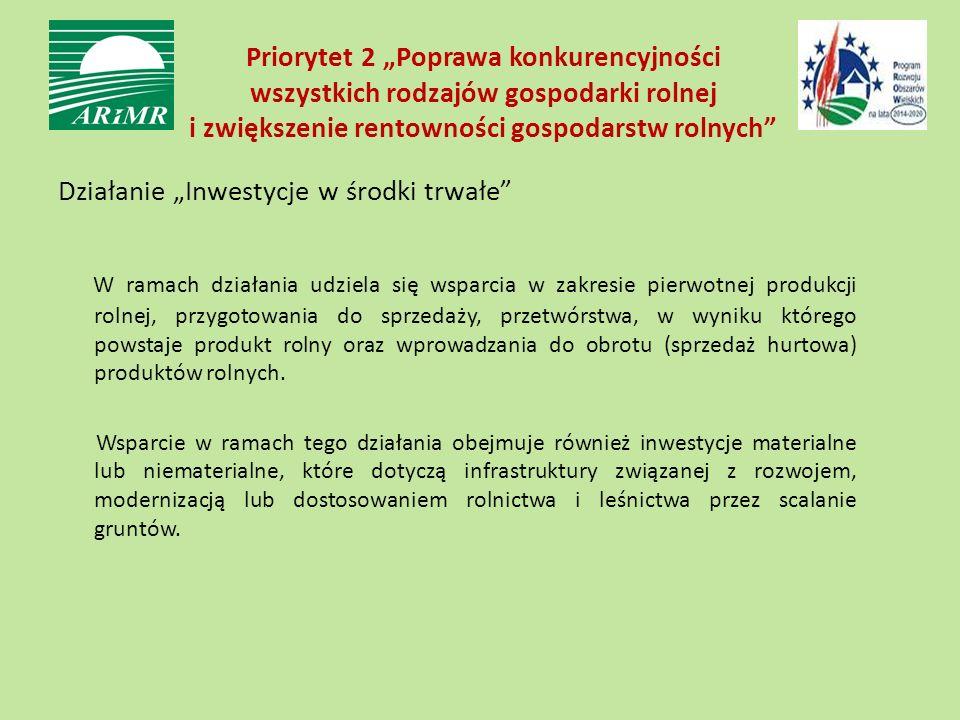 """Priorytet 2 """"Poprawa konkurencyjności wszystkich rodzajów gospodarki rolnej i zwiększenie rentowności gospodarstw rolnych Działanie """"Inwestycje w środki trwałe W ramach działania udziela się wsparcia w zakresie pierwotnej produkcji rolnej, przygotowania do sprzedaży, przetwórstwa, w wyniku którego powstaje produkt rolny oraz wprowadzania do obrotu (sprzedaż hurtowa) produktów rolnych."""