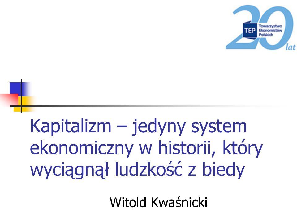 Kapitalizm – jedyny system ekonomiczny w historii, który wyciągnął ludzkość z biedy Witold Kwaśnicki