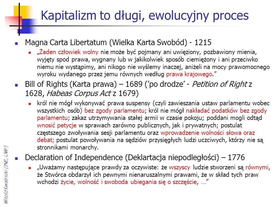 """Kapitalizm to długi, ewolucyjny proces Magna Carta Libertatum (Wielka Karta Swobód) - 1215 """"Żaden człowiek wolny nie może być pojmany ani uwięziony, pozbawiony mienia, wyjęty spod prawa, wygnany lub w jakikolwiek sposób ciemiężony i ani przeciwko niemu nie wystąpimy, ani nikogo nie wyślemy inaczej, aniżeli na mocy prawomocnego wyroku wydanego przez jemu równych według prawa krajowego. Bill of Rights (Karta prawa) – 1689 ('po drodze' - Petition of Right z 1628, Habeas Corpus Act z 1679) król nie mógł wykonywać prawa suspensy (czyli zawieszania ustaw parlamentu wobec wszystkich osób) bez zgody parlamentu; król nie mógł nakładać podatków bez zgody parlamentu; zakaz utrzymywania stałej armii w czasie pokoju; poddani mogli odtąd wnosić petycje w sprawach zarówno publicznych, jak i prywatnych; postulat częstszego zwoływania sesji parlamentu oraz wprowadzenie wolności słowa oraz debat; postulat powoływania na sędziów przysięgłych ludzi uczciwych, którzy nie są stronnikami monarchy."""