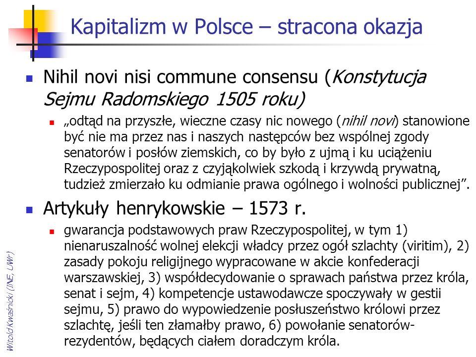 """Kapitalizm w Polsce – stracona okazja Nihil novi nisi commune consensu (Konstytucja Sejmu Radomskiego 1505 roku) """"odtąd na przyszłe, wieczne czasy nic nowego (nihil novi) stanowione być nie ma przez nas i naszych następców bez wspólnej zgody senatorów i posłów ziemskich, co by było z ujmą i ku uciążeniu Rzeczypospolitej oraz z czyjąkolwiek szkodą i krzywdą prywatną, tudzież zmierzało ku odmianie prawa ogólnego i wolności publicznej ."""